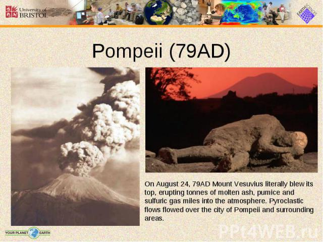 On August 24, 79AD Mount Vesuvius literally blew its top, erupting tonnes of molten ash, pumice and sulfuric gas miles into the atmosphere. Pyroclastic flows flowed over the city of Pompeii and surrounding areas. On August 24, 79AD Mount Vesuvius li…