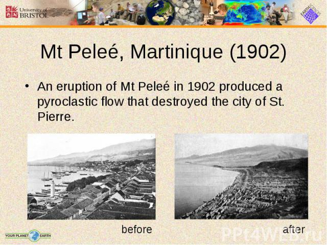 An eruption of Mt Peleé in 1902 produced a pyroclastic flow that destroyed the city of St. Pierre. An eruption of Mt Peleé in 1902 produced a pyroclastic flow that destroyed the city of St. Pierre.
