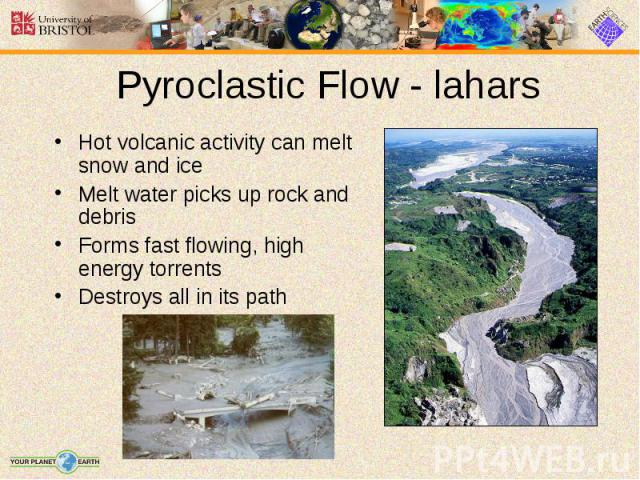Hot volcanic activity can melt snow and ice Hot volcanic activity can melt snow and ice Melt water picks up rock and debris Forms fast flowing, high energy torrents Destroys all in its path