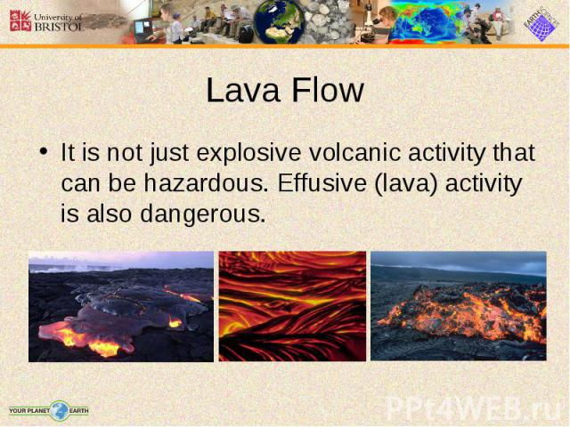 It is not just explosive volcanic activity that can be hazardous. Effusive (lava) activity is also dangerous. It is not just explosive volcanic activity that can be hazardous. Effusive (lava) activity is also dangerous.