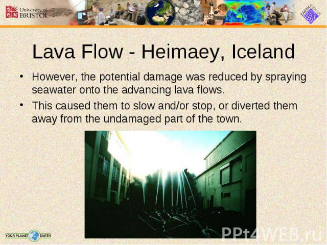 However, the potential damage was reduced by spraying seawater onto the advancing lava flows. However, the potential damage was reduced by spraying seawater onto the advancing lava flows. This caused them to slow and/or stop, or diverted them away f…