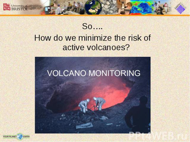 So…. So…. How do we minimize the risk of active volcanoes?