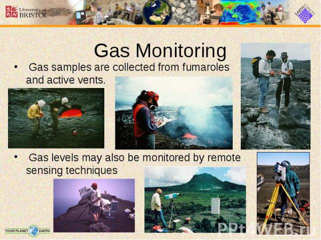 Gas samples are collected from fumaroles and active vents. Gas samples are collected from fumaroles and active vents. Gas levels may also be monitored by remote sensing techniques