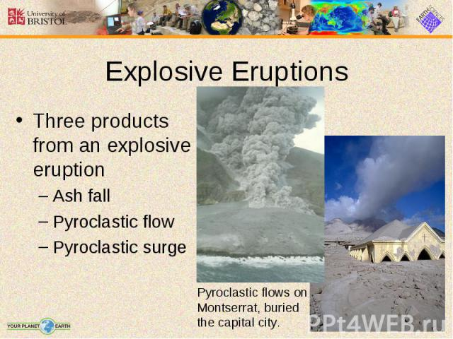 Three products from an explosive eruption Three products from an explosive eruption Ash fall Pyroclastic flow Pyroclastic surge