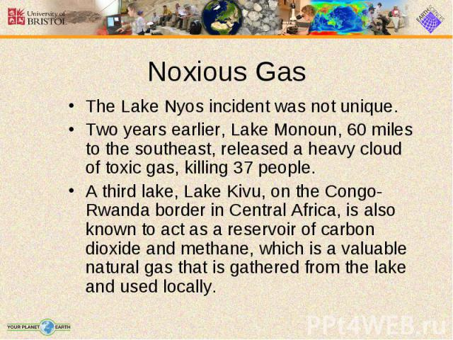 The Lake Nyos incident was not unique. The Lake Nyos incident was not unique. Two years earlier, Lake Monoun, 60 miles to the southeast, released a heavy cloud of toxic gas, killing 37 people. A third lake, Lake Kivu, on the Congo-Rwanda border in C…