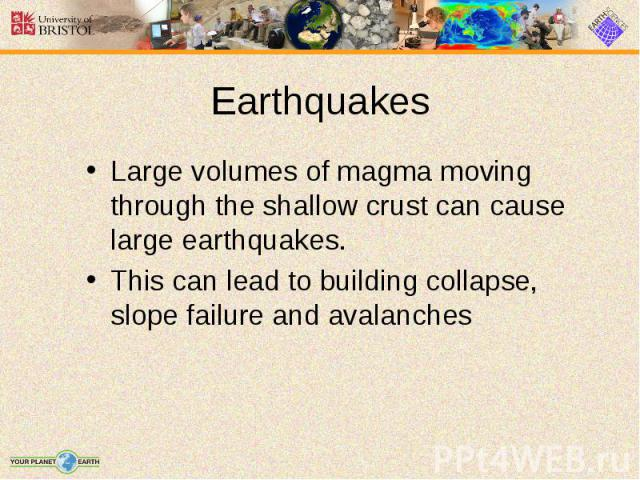 Large volumes of magma moving through the shallow crust can cause large earthquakes. Large volumes of magma moving through the shallow crust can cause large earthquakes. This can lead to building collapse, slope failure and avalanches
