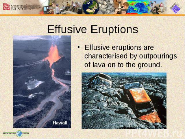 Effusive eruptions are characterised by outpourings of lava on to the ground. Effusive eruptions are characterised by outpourings of lava on to the ground.