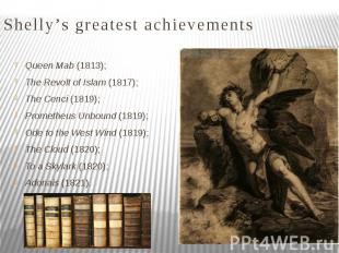 Shelly's greatest achievements Queen Mab (1813); The Revolt of Islam (1817); The