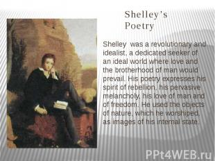 Shelley's Poetry Shelley was a revolutionary and idealist, a dedicated seeker of