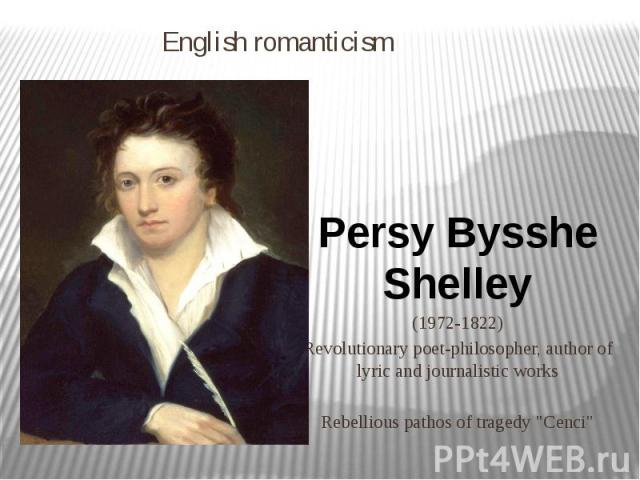 """English romanticism Persy Bysshe Shelley (1972-1822) Revolutionary poet-philosopher, author of lyric and journalistic works Rebellious pathos of tragedy """"Cenci"""""""
