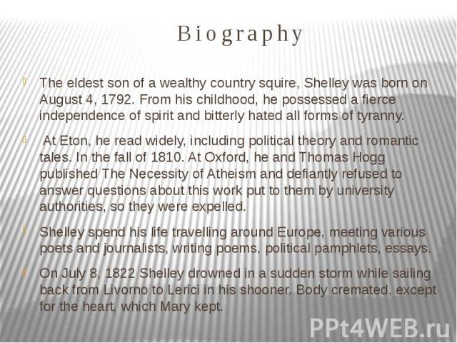Biography The eldest son of a wealthy country squire, Shelley was born on August 4, 1792. From his childhood, he possessed a fierce independence of spirit and bitterly hated all forms of tyranny. At Eton, he read widely, including political theory a…