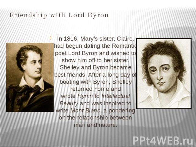 Friendship with Lord Byron In 1816, Mary's sister, Claire, had begun dating the Romantic poet Lord Byron and wished to show him off to her sister. Shelley and Byron became best friends. After a long day of boating with Byron, Shelley returned home a…