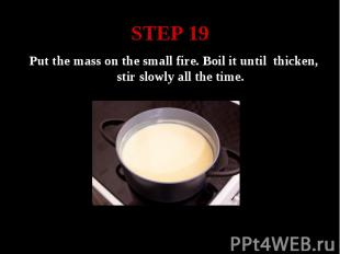 STEP 19 Put the mass on the small fire. Boil it until thicken, stir slowly all t