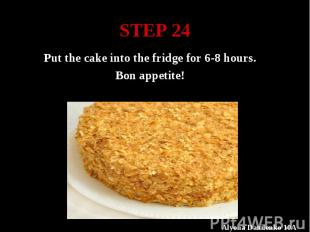 STEP 24 Put the cake into the fridge for 6-8 hours. Bon appetite!