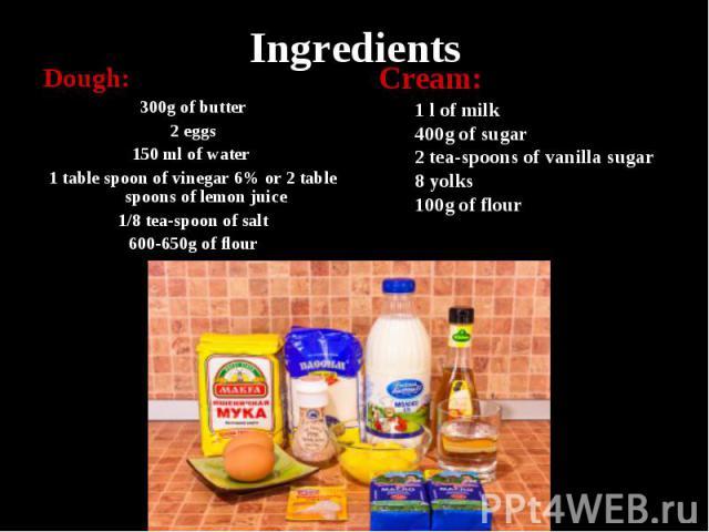 Ingredients Dough: 300g of butter 2 eggs 150 ml of water 1 table spoon of vinegar 6% or 2 table spoons of lemon juice 1/8 tea-spoon of salt 600-650g of flour