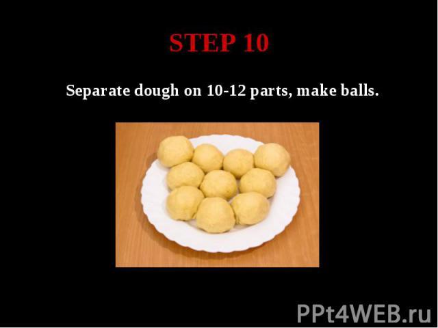 STEP 10 Separate dough on 10-12 parts, make balls.