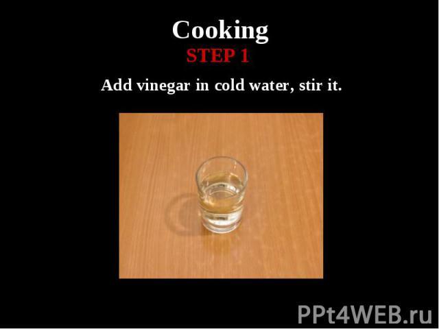 Cooking Add vinegar in cold water, stir it.