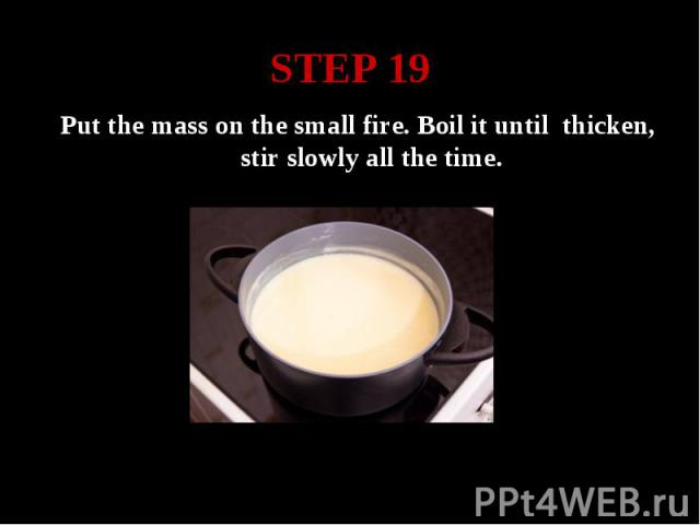 STEP 19 Put the mass on the small fire. Boil it until thicken, stir slowly all the time.