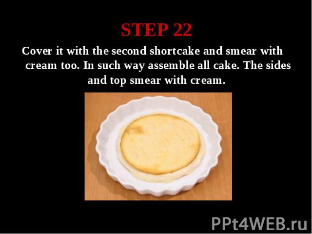 STEP 22 Cover it with the second shortcake and smear with cream too. In such way assemble all cake. The sides and top smear with cream.