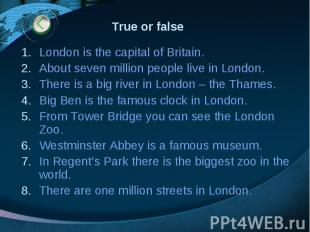 True or false London is the capital of Britain. About seven million people live