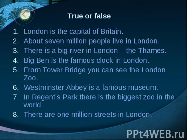 True or false London is the capital of Britain. About seven million people live in London. There is a big river in London – the Thames. Big Ben is the famous clock in London. From Tower Bridge you can see the London Zoo. Westminster Abbey is a famou…