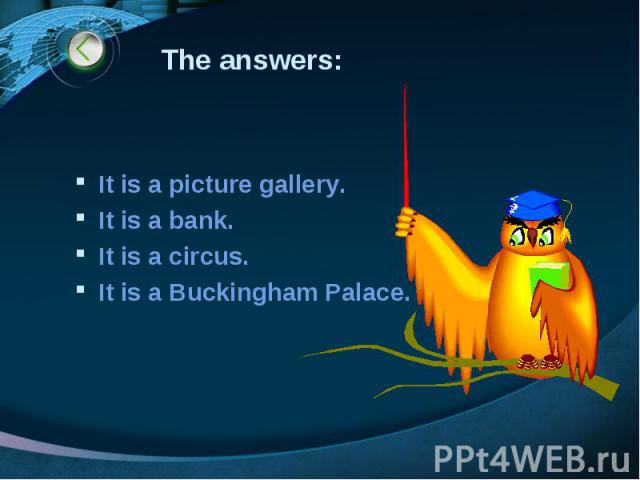 The answers: It is a picture gallery. It is a bank. It is a circus. It is a Buckingham Palace.