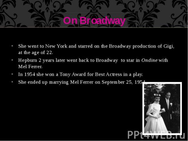 On Broadway She went to New York and starred on the Broadway production of Gigi, at the age of 22. Hepburn 2 years later went back to Broadway to star in Ondine with Mel Ferrer. In 1954 she won a Tony Award for Best Actress in a play. She ended up m…