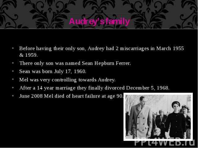 Audrey's family Before having their only son, Audrey had 2 miscarriages in March 1955 & 1959. There only son was named Sean Hepburn Ferrer. Sean was born July 17, 1960. Mel was very controlling towards Audrey. After a 14 year marriage they final…