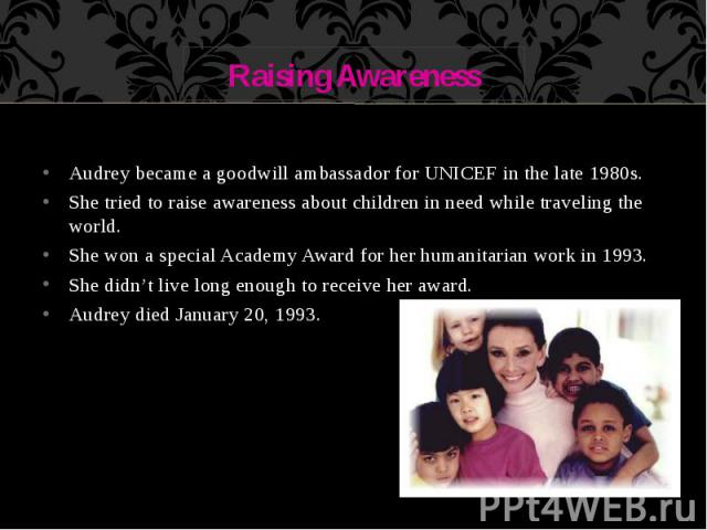 Raising Awareness Audrey became a goodwill ambassador for UNICEF in the late 1980s. She tried to raise awareness about children in need while traveling the world. She won a special Academy Award for her humanitarian work in 1993. She didn't live lon…