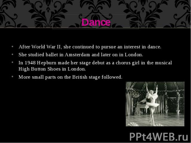 Dance After World War II, she continued to pursue an interest in dance. She studied ballet in Amsterdam and later on in London. In 1948 Hepburn made her stage debut as a chorus girl in the musical High Button Shoes in London. More small parts on the…