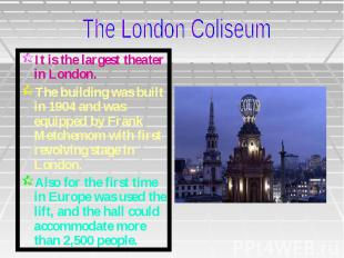 It is the largest theater in London. The building was built in 1904 and was equi