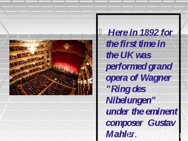 """Here in 1892 for the first time in the UK was performed grand opera of Wagner """"Ring des Nibelungen"""" under the eminent composer Gustav Mahler."""