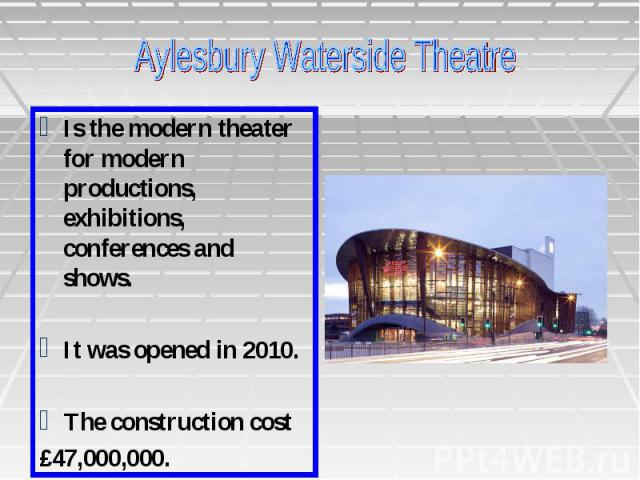 Is the modern theater for modern productions, exhibitions, conferences and shows. It was opened in 2010. The construction cost £47,000,000.