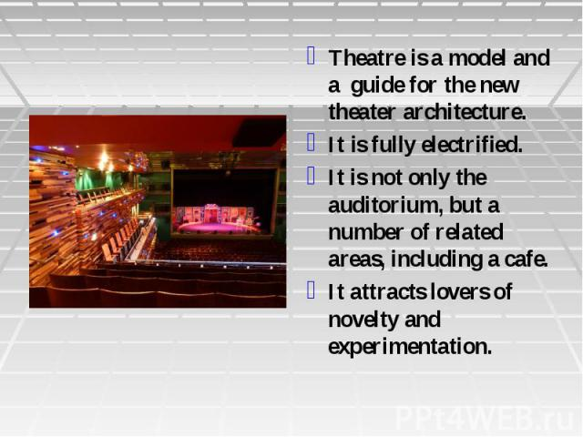Theatre is a model and a guide for the new theater architecture. It is fully electrified. It is not only the auditorium, but a number of related areas, including a cafe. It attracts lovers of novelty and experimentation.