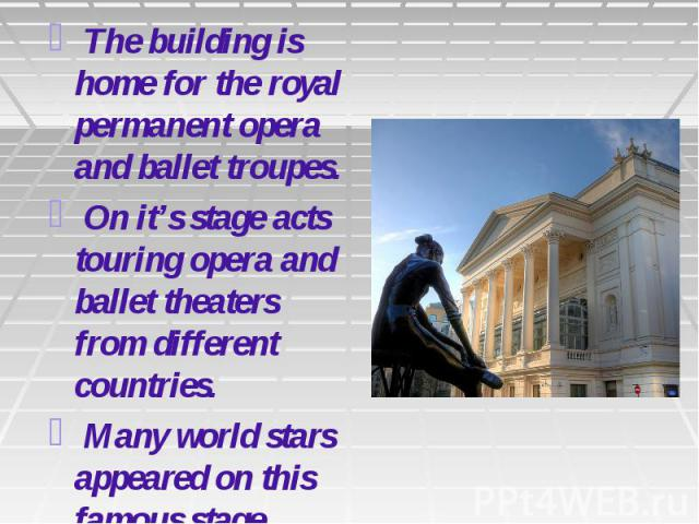 The building is home for the royal permanent opera and ballet troupes. On it's stage acts touring opera and ballet theaters from different countries. Many world stars appeared on this famous stage.