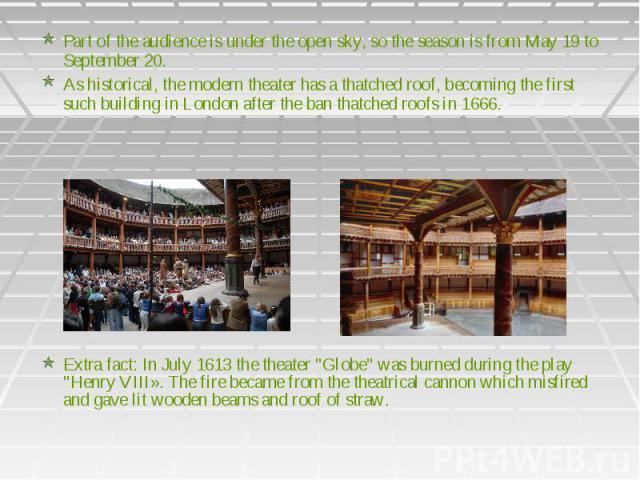 Part of the audience is under the open sky, so the season is from May 19 to September 20. As historical, the modern theater has a thatched roof, becoming the first such building in London after the ban thatched roofs in 1666.