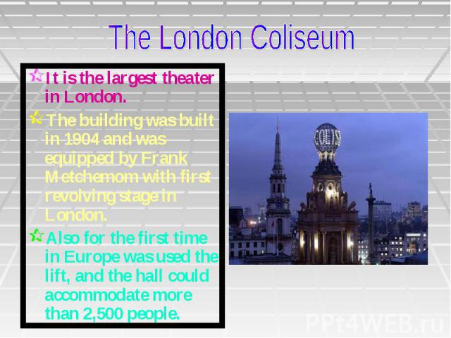 It is the largest theater in London. The building was built in 1904 and was equipped by Frank Metchemom with first revolving stage in London. Also for the first time in Europe was used the lift, and the hall could accommodate more than 2,500 people.