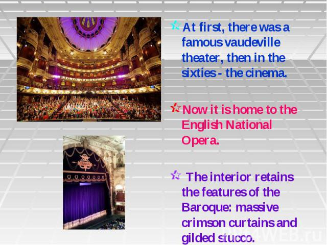 At first, there was a famous vaudeville theater, then in the sixties - the cinema. Now it is home to the English National Opera. The interior retains the features of the Baroque: massive crimson curtains and gilded stucco.