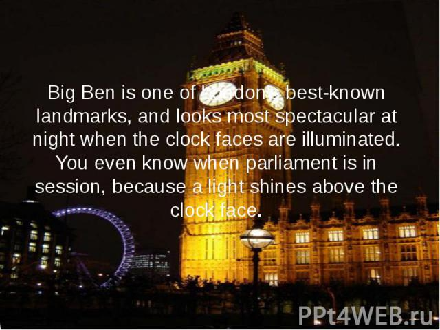 Big Ben is one of London's best-known landmarks, and looks most spectacular at night when the clock faces are illuminated. You even know when parliament is in session, because a light shines above the clock face.