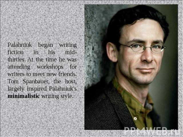 Palahniuk began writing fiction in his mid-thirties. At the time he was attending workshops for writers to meet new friends. Tom Spanbauer, the host, largely inspired Palahniuk's minimalistic writing style.