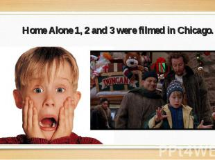 Home Alone 1, 2 and 3 were filmed in Chicago. Home Alone 1, 2 and 3 were filmed