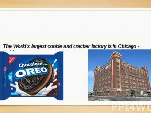 The World's largest cookie and cracker factory is in Chicago - Nabisco. The Worl
