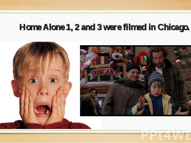 Home Alone 1, 2 and 3 were filmed in Chicago. Home Alone 1, 2 and 3 were filmed in Chicago.