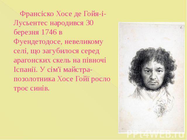 Франсіско Хосе де Гойя-і-Лусьентес народився 30 березня 1746 в Фуендетодосе, невеликому селі, що загубилося серед арагонских скель на півночі Іспанії. У сім'ї майстра-позолотника Хосе Гойї росло троє синів. Франсіско Хосе де Гойя-і-Лусьентес народив…