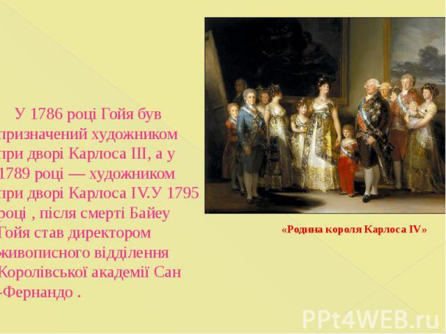 У 1786 році Гойя був призначений художником при дворі Карлоса ІІІ, а у 1789 році— художником при дворі Карлоса IV.У 1795 році , після смерті Байеу Гойя став директором живописного відділення Королівської академії Сан -Фернандо .