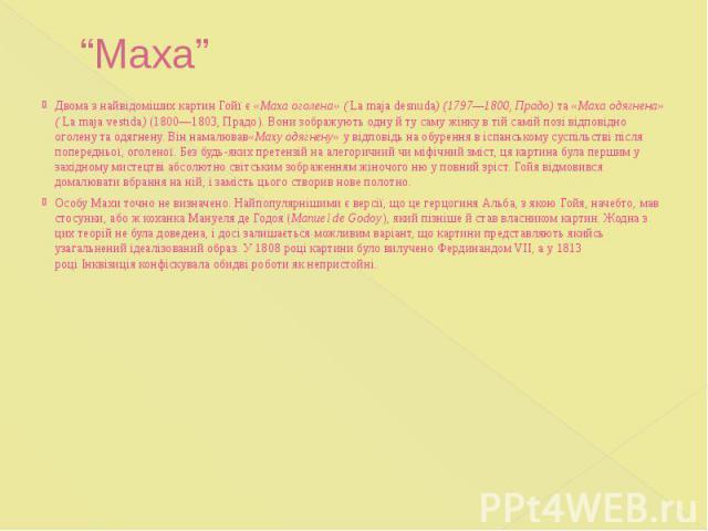 """""""Маха"""" Двома з найвідоміших картин Гойї є«Маха оголена» (La maja desnuda) (1797—1800, Прадо)та«Маха одягнена» (La maja vestida)(1800—1803, Прадо). Вони зображують одну й ту саму жінку в тій самій позі відповідно о…"""