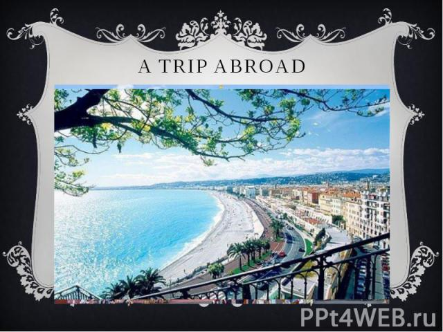 A TRIP ABROAD Everyone knows that modern man is the personality of a versatile and curious, seeking in his life to visit as many different countries and cities to get acquainted with the culture and customs of other nations. And how this is possible…