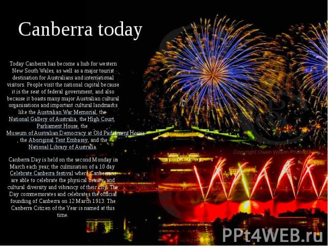 Canberra today Today Canberra has become a hub for western New South Wales, as well as a major tourist destination for Australians and international visitors. People visit the national capital because it is the seat of federal government, and also b…