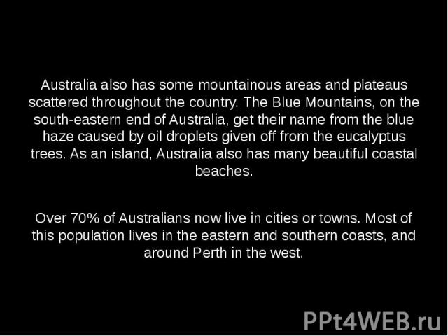 Australia also has some mountainous areas and plateaus scattered throughout the country. The Blue Mountains, on the south-eastern end of Australia, get their name from the blue haze caused by oil droplets given off from the eucalyptus trees. As an i…
