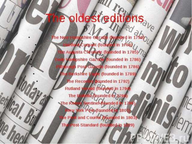 The oldest editions The New Hampshire Gazette (founded in 1756) Hartford Courant (founded in 1764) The Augusta Chronicle (founded in 1785) Daily Hampshire Gazette (founded in 1786) Pittsburgh Post-Gazette (founded in 1786) The Berkshire Eagle (found…